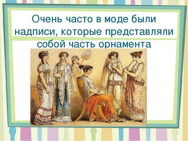 Очень часто в моде были надписи, которые представляли собой часть орнамента