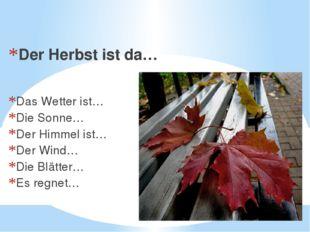 Es ist Herbst. Der Herbst ist da… Das Wetter ist… Die Sonne… Der Himmel ist…