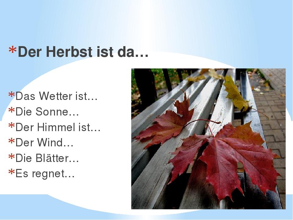 Es ist Herbst. Der Herbst ist da… Das Wetter ist… Die Sonne… Der Himmel ist…...