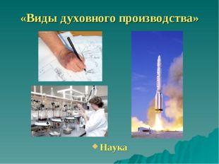 «Виды духовного производства» Наука