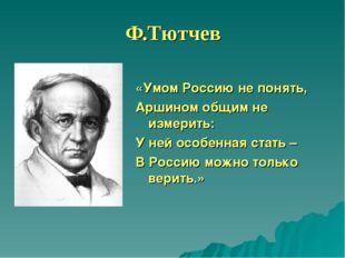 Ф.Тютчев «Умом Россию не понять, Аршином общим не измерить: У ней особенная с