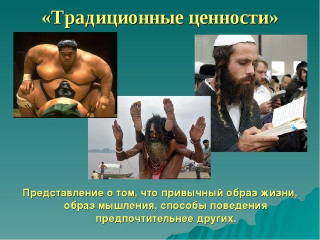 «Традиционные ценности» Представление о том, что привычный образ жизни, образ...