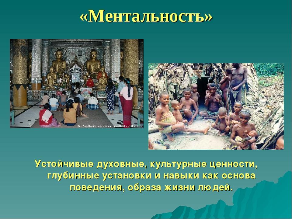 «Ментальность» Устойчивые духовные, культурные ценности, глубинные установки...