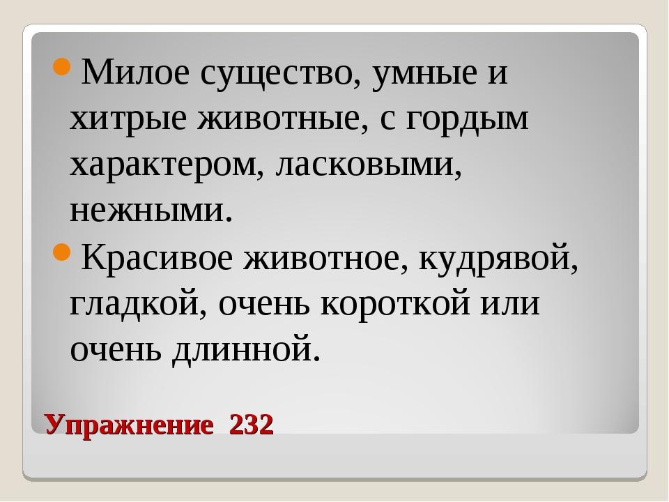 Упражнение 232 Милое существо, умные и хитрые животные, с гордым характером,...
