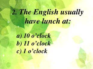 a) 10 o'clock b) 11 o'clock c) 1 o'clock 2. The English usually have lunch at: