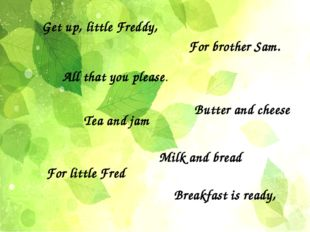 For brother Sam. Milk and bread Tea and jam All that you please. Get up, litt