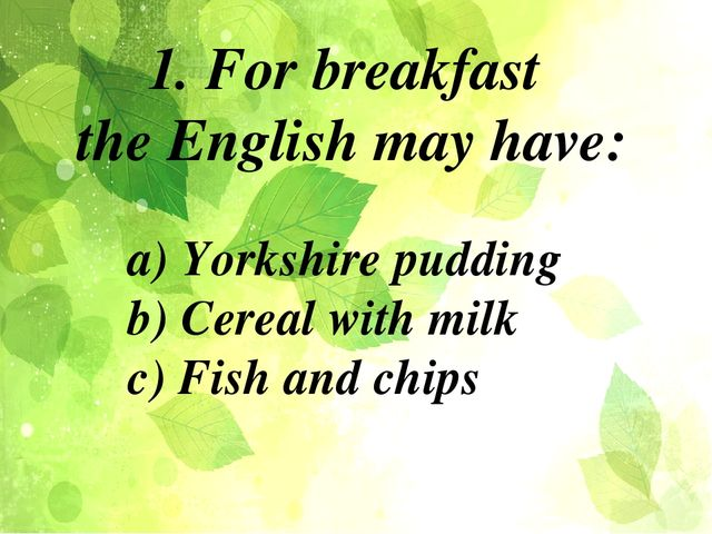 a) Yorkshire pudding b) Cereal with milk c) Fish and chips 1. For breakfast t...