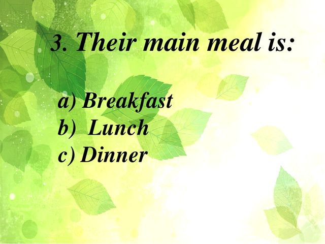 a) Breakfast b) Lunch c) Dinner 3. Their main meal is: