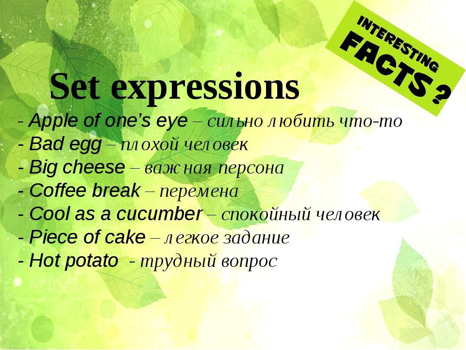 Set expressions - Apple of one's eye – сильно любить что-то - Bad egg – плохо...