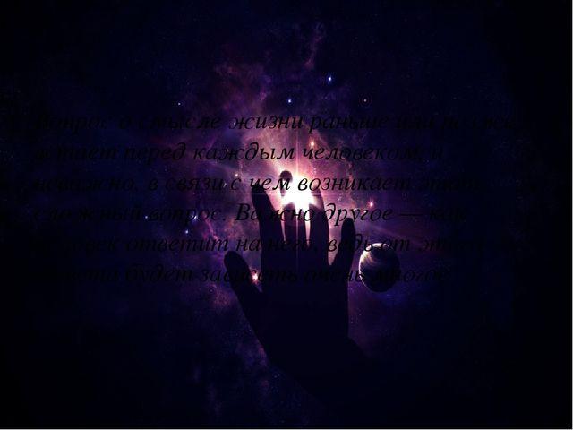 Вопрос о смысле жизни раньше или позже встает перед каждым человеком, и нева...