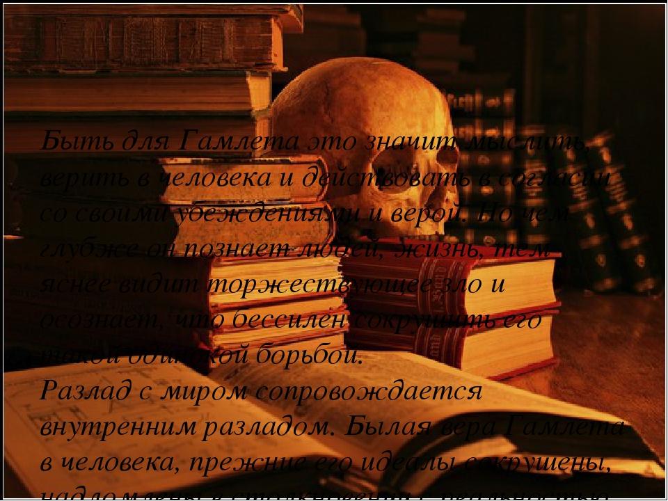 Быть для Гамлета это значит мыслить, верить в человека и действовать в согла...