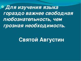 Для изучения языка гораздо важнее свободная любознательность, чем грозная не