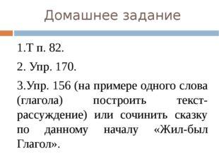 Домашнее задание 1.Т п. 82. 2. Упр. 170. 3.Упр. 156 (на примере одного слова
