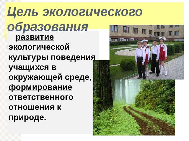 развитие экологической культуры поведения учащихся в окружающей среде, форми...