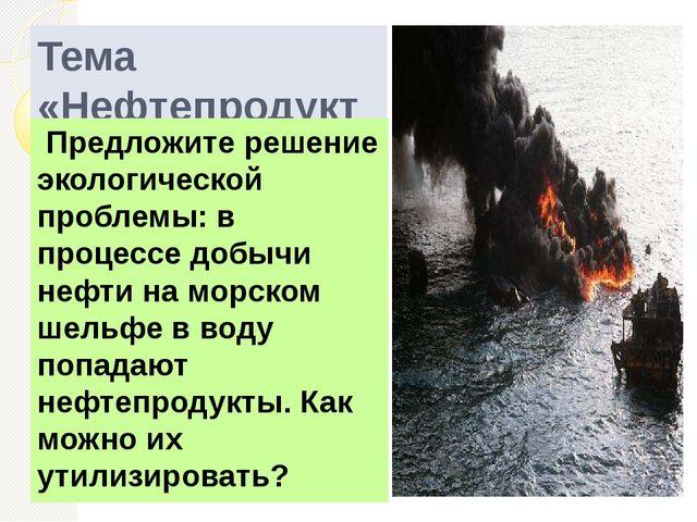 Тема «Нефтепродукты» Предложите решение экологической проблемы: в процессе до...