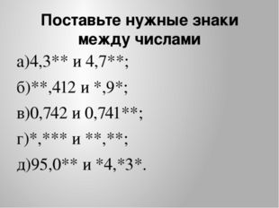 Поставьте нужные знаки между числами а)4,3** и 4,7**; б)**,412 и *,9*; в)0,74
