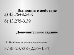Выполните действие а) 43,76+8,543; б) 13,275-3,39 Дополнительное задание Най