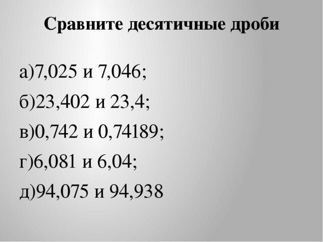 Сравните десятичные дроби а)7,025 и 7,046; б)23,402 и 23,4; в)0,742 и 0,74189...