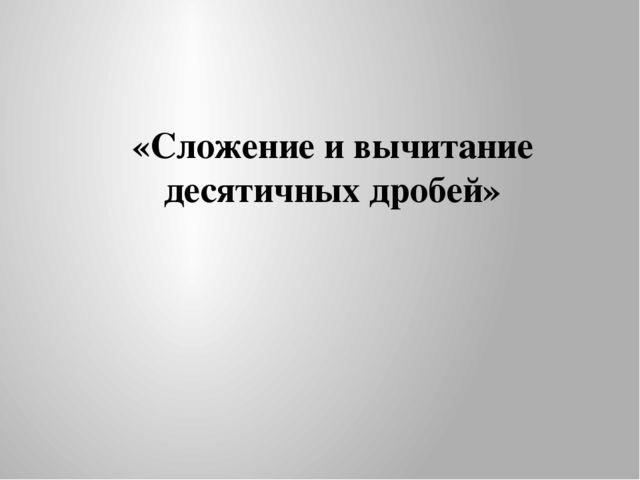 «Сложение и вычитание десятичных дробей»