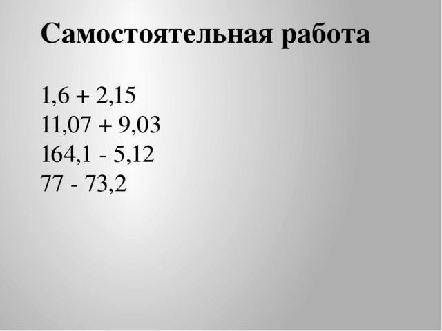 Самостоятельная работа 1,6 + 2,15 11,07 + 9,03 164,1 - 5,12 77 - 73,2