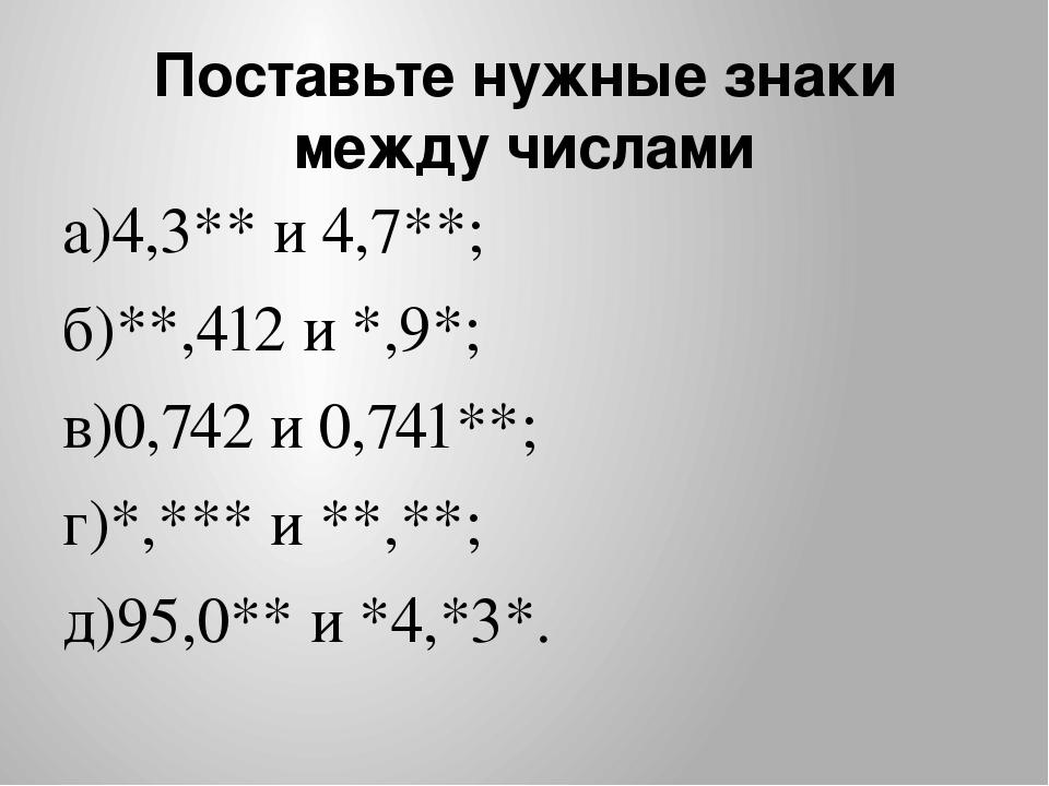 Поставьте нужные знаки между числами а)4,3** и 4,7**; б)**,412 и *,9*; в)0,74...