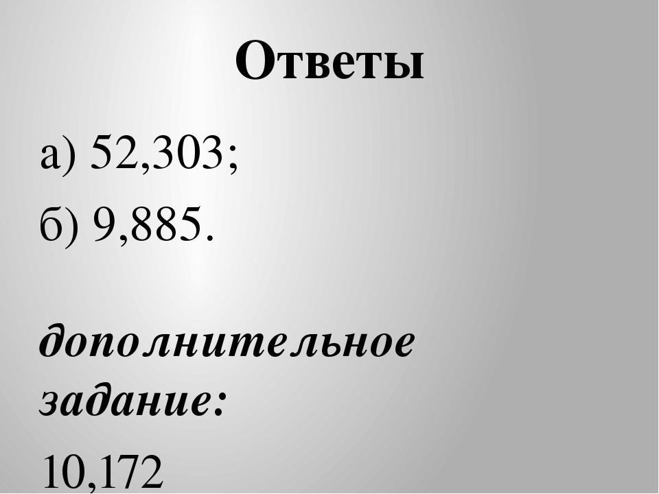 Ответы а) 52,303; б) 9,885. дополнительное задание: 10,172