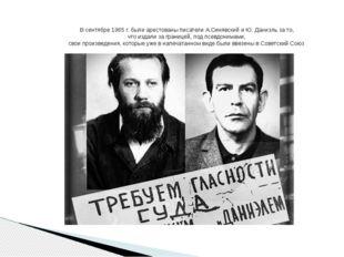 В сентябре 1965 г. были арестованы писатели А.Синявский и Ю. Даниэль за то, ч