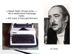 """А. Галич «""""Эрика"""" берет четыре копии, — пел в своей песне Александр Галич. —"""