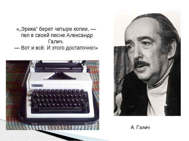 """А. Галич «""""Эрика"""" берет четыре копии, — пел в своей песне Александр Галич. —..."""
