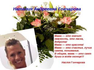 Наталия Андреевна Гончарова Мама — это значит нежность, это ласка, доброта! М