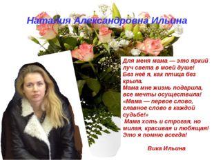 Наталия Александровна Ильина Для меня мама — это яркий луч света в моей душе!