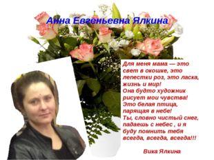 Анна Евгеньевна Ялкина Для меня мама — это свет в окошке, это лепестки роз, э