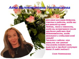 Анна Валентиновна Утятникова Для меня моя мама-доброта, счастье и радость, ко