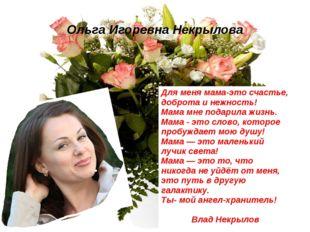 Ольга Игоревна Некрылова Для меня мама-это счастье, доброта и нежность! Мама