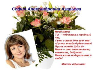София Александровна Азарьева Моей маме! Ты — подсказка в трудный час, Свет и