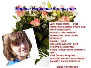 Марина Игоревна Колтакова Для меня мама — это доброта и ласка, когда она меня