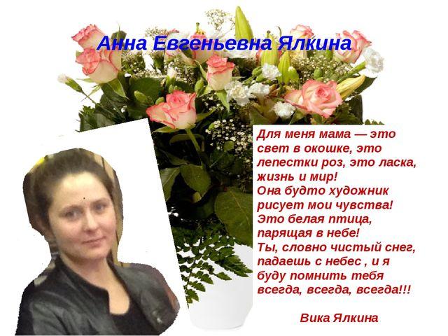 Анна Евгеньевна Ялкина Для меня мама — это свет в окошке, это лепестки роз, э...