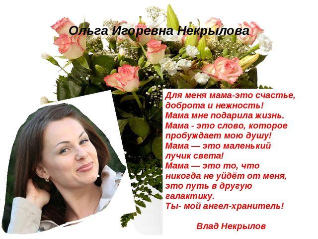Ольга Игоревна Некрылова Для меня мама-это счастье, доброта и нежность! Мама...