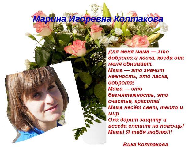 Марина Игоревна Колтакова Для меня мама — это доброта и ласка, когда она меня...
