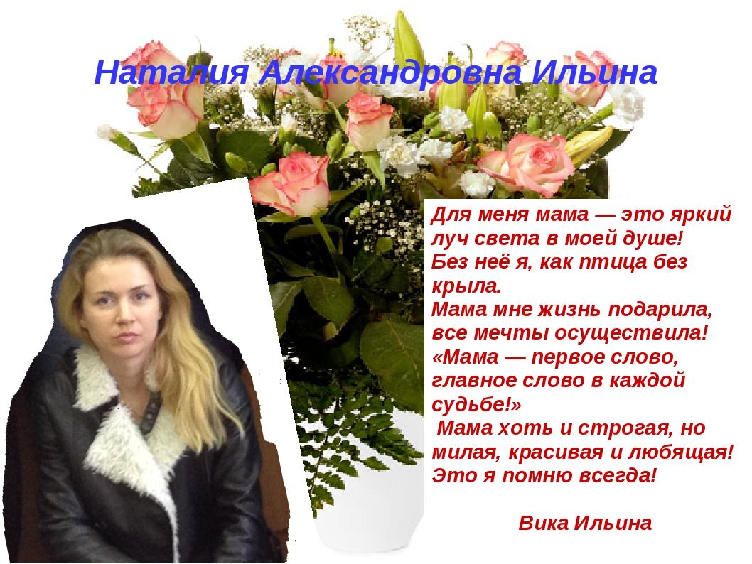 Наталия Александровна Ильина Для меня мама — это яркий луч света в моей душе!...