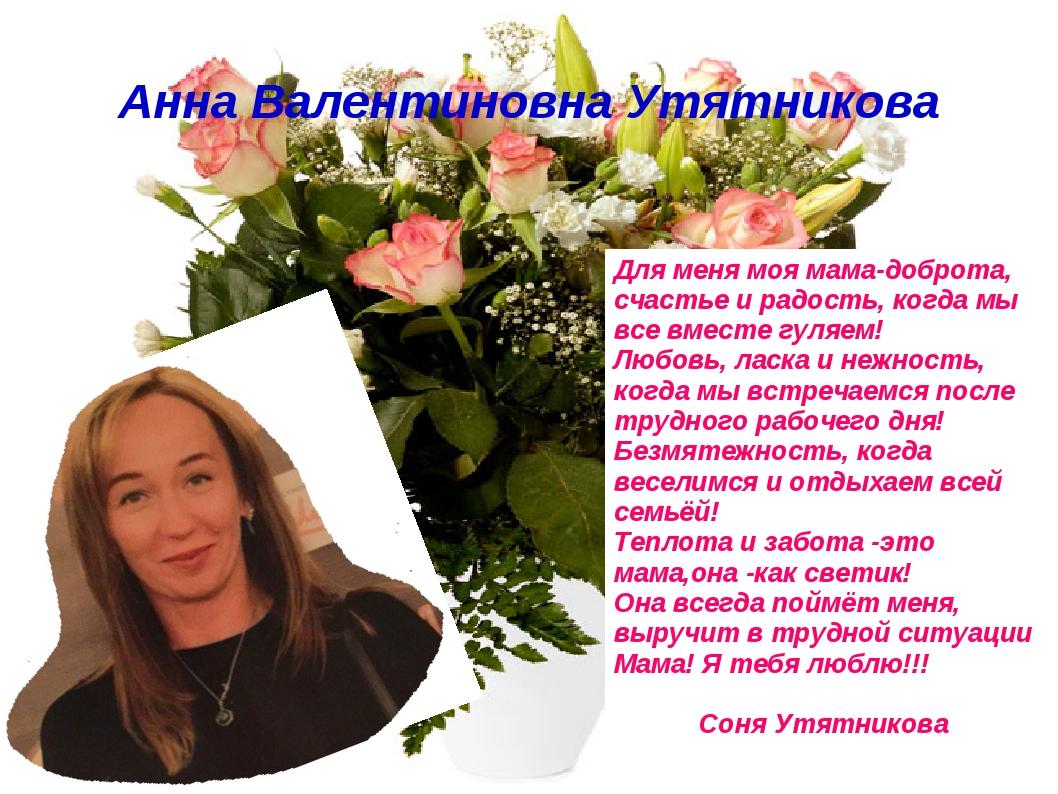 Анна Валентиновна Утятникова Для меня моя мама-доброта, счастье и радость, ко...