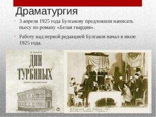 Драматургия 3 апреля 1925 года Булгакову предложили написать пьесу по роману