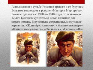 Размышления о судьбе России и тревоги о её будущем Булгаков воплощает в роман
