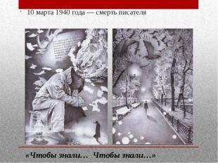 10 марта 1940 года — смерть писателя «Чтобы знали… Чтобы знали…»