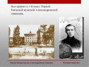 22 августа 1901 г. Михаил Булгаков был принят в 1-й класс Первой Киевской муж