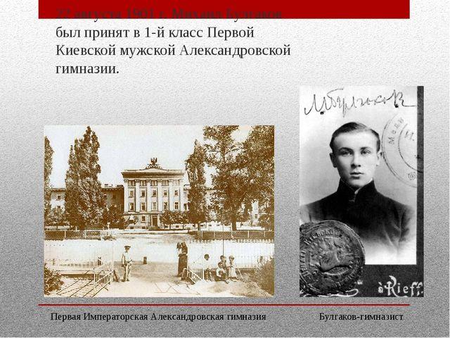 22 августа 1901 г. Михаил Булгаков был принят в 1-й класс Первой Киевской муж...