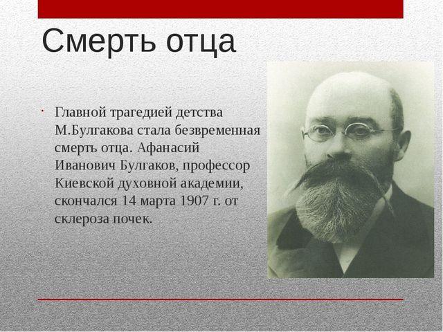 Смерть отца Главной трагедией детства М.Булгакова стала безвременная смерть о...
