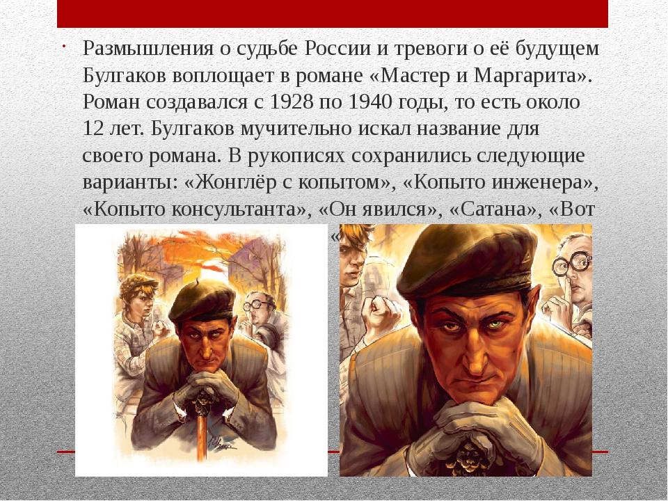 Размышления о судьбе России и тревоги о её будущем Булгаков воплощает в роман...