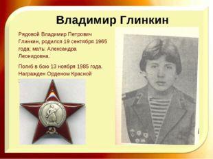Рядовой Владимир Петрович Глинкин, родился 19 сентября 1965 года; мать: Алекс