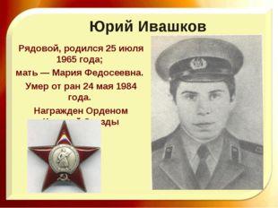 Юрий Ивашков Рядовой, родился 25 июля 1965 года; мать — Мария Федосеевна. Уме